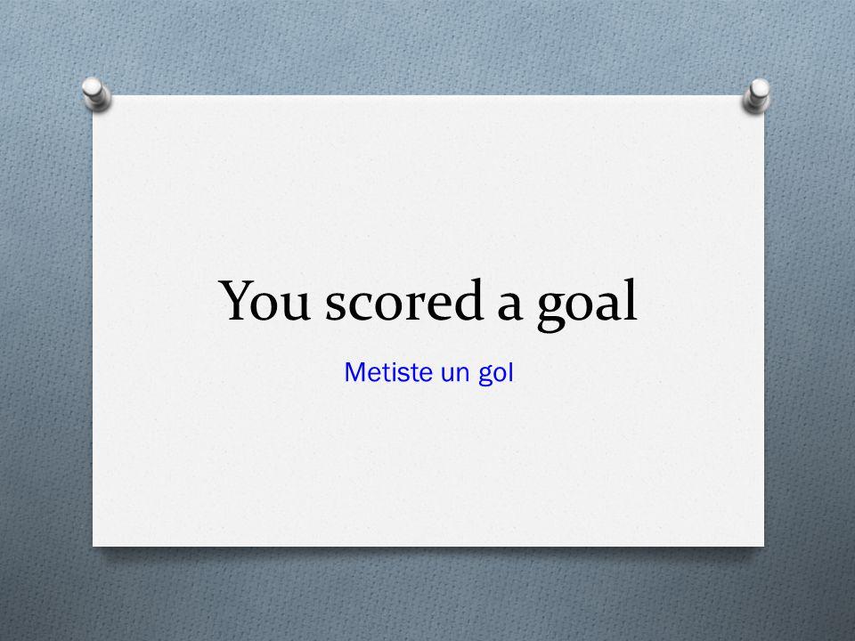 You scored a goal Metiste un gol