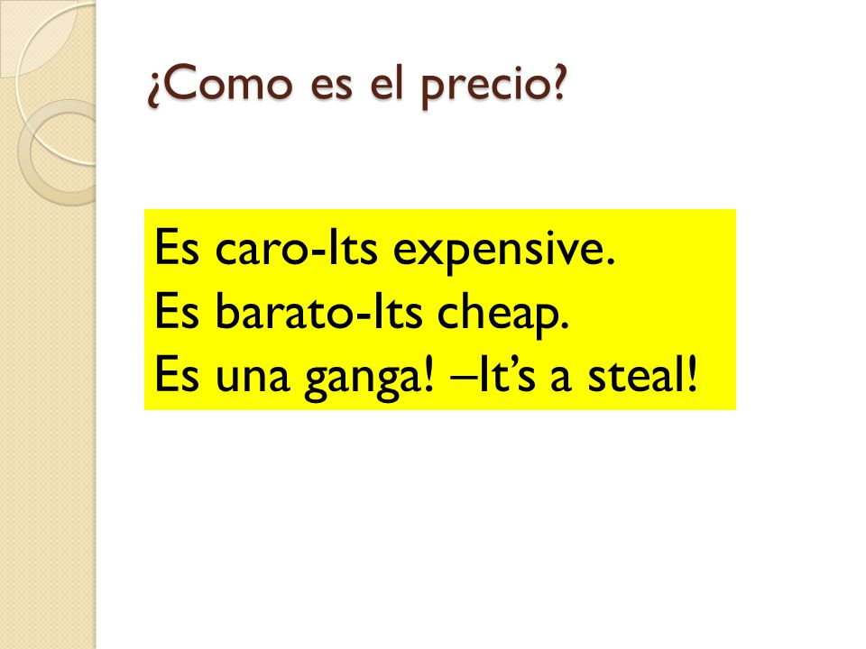 ¿Como es el precio? Es caro-Its expensive. Es barato-Its cheap. Es una ganga! –Its a steal!