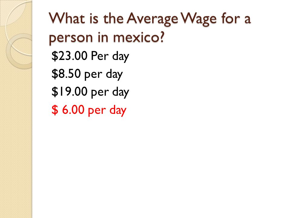 What is the Average Wage for a person in mexico? $23.00 Per day $8.50 per day $19.00 per day $ 6.00 per day