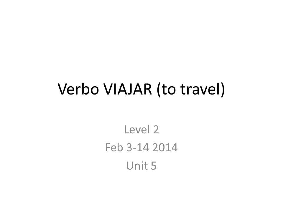 Verbo VIAJAR (to travel) Level 2 Feb 3-14 2014 Unit 5