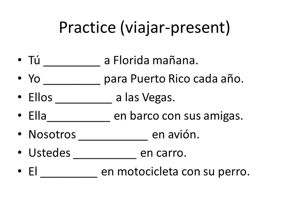 Practice (viajar-present) Tú _________ a Florida mañana. Yo _________ para Puerto Rico cada año. Ellos _________ a las Vegas. Ella__________ en barco