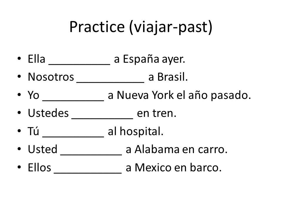 Practice (viajar-past) Ella __________ a España ayer. Nosotros ___________ a Brasil. Yo __________ a Nueva York el año pasado. Ustedes __________ en t