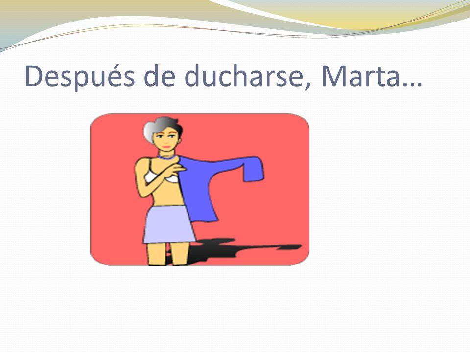 Después de ducharse, Marta…