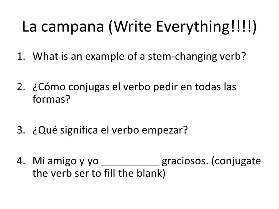 La campana (Write Everything!!!!) 1.What is an example of a stem-changing verb? 2.¿Cómo conjugas el verbo pedir en todas las formas? 3.¿Qué significa