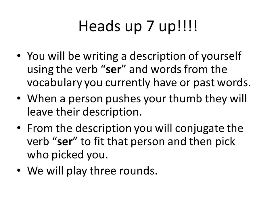 Heads up 7 up!!!! You will be writing a description of yourself using the verb ser and words from the vocabulary you currently have or past words. Whe