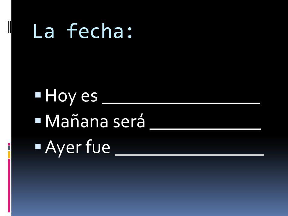 La fecha: Hoy es _________________ Mañana será ____________ Ayer fue ________________