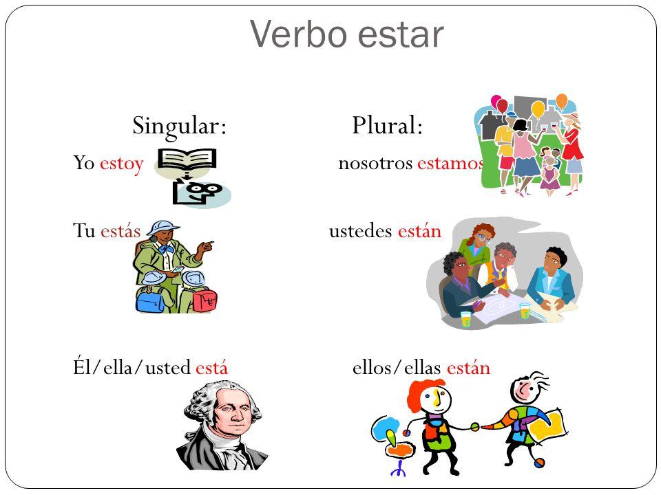 Verbo estar Singular: Plural: Yo estoy nosotros estamos Tu estás ustedes están Él/ella/usted está ellos/ellas están