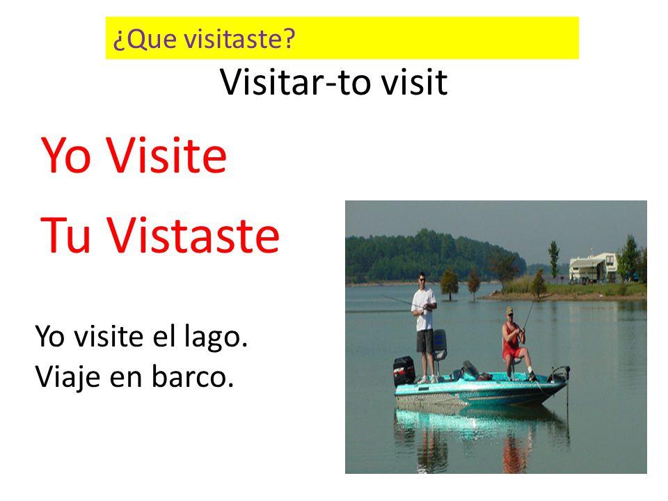 Visitar-to visit Yo Visite Tu Vistaste Yo visite el lago. Viaje en barco. ¿Que visitaste?