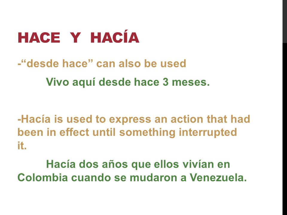 HACE Y HACÍA -desde hace can also be used Vivo aquí desde hace 3 meses. -Hacía is used to express an action that had been in effect until something in