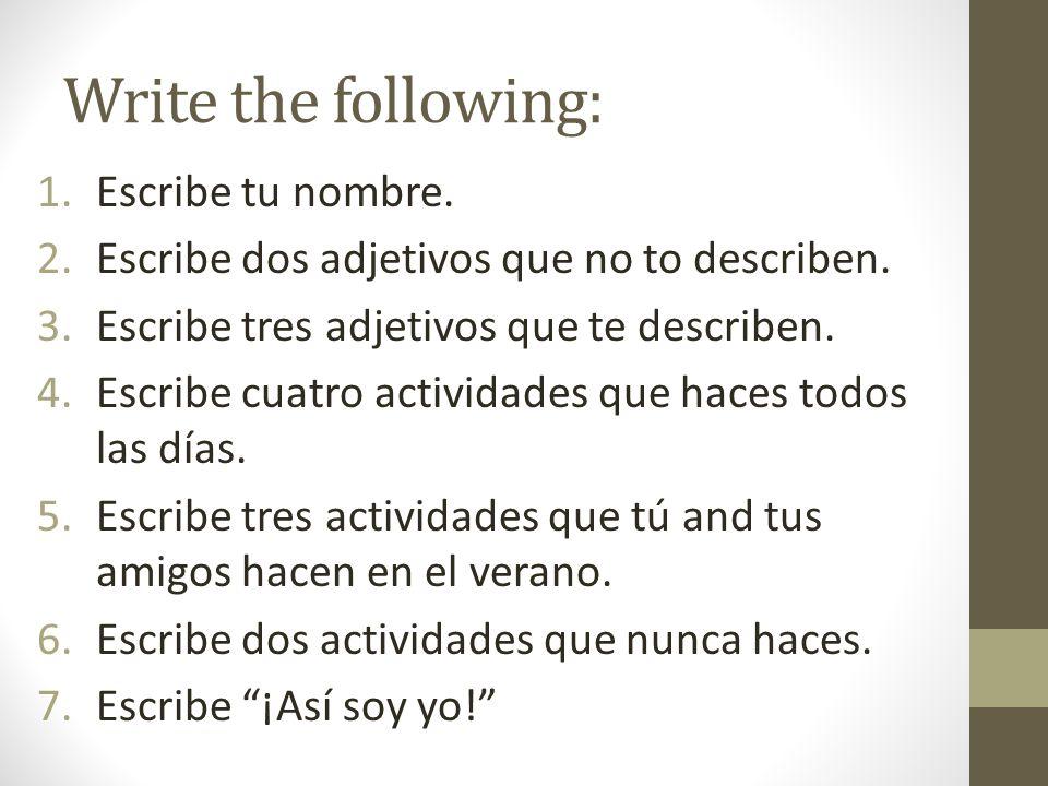 Write the following: 1.Escribe tu nombre. 2.Escribe dos adjetivos que no to describen. 3.Escribe tres adjetivos que te describen. 4.Escribe cuatro act