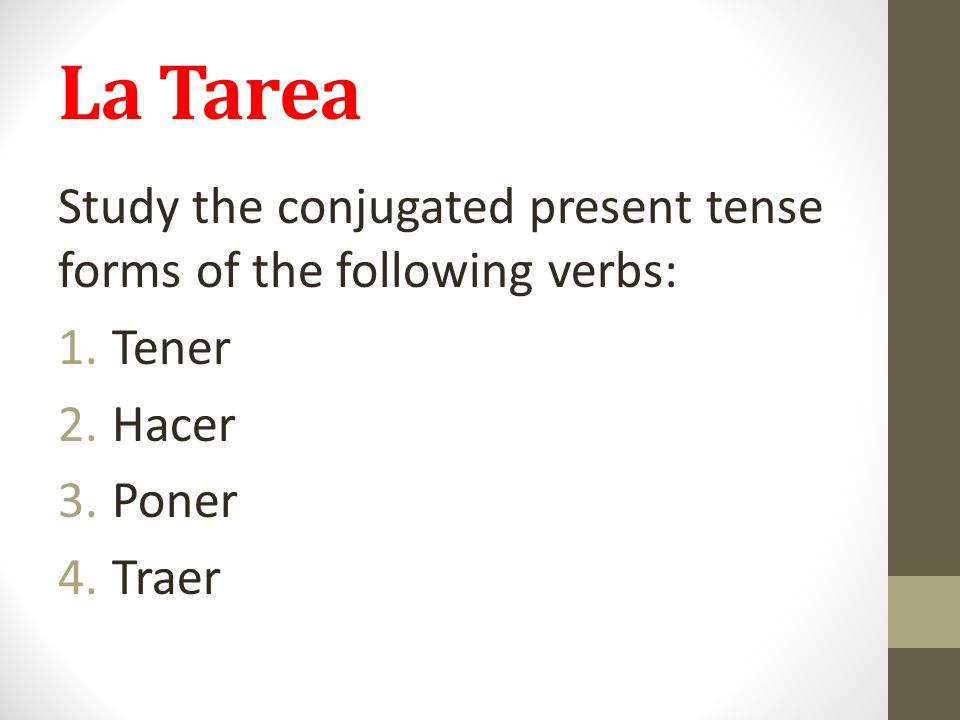 La Tarea Study the conjugated present tense forms of the following verbs: 1.Tener 2.Hacer 3.Poner 4.Traer
