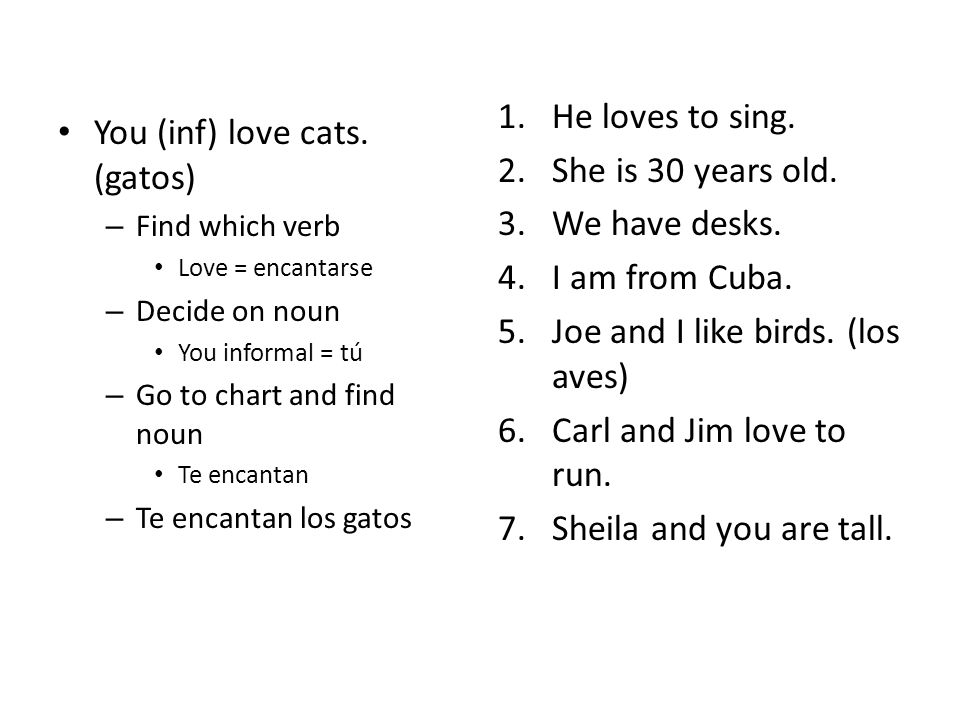 You (inf) love cats. (gatos) – Find which verb Love = encantarse – Decide on noun You informal = tú – Go to chart and find noun Te encantan – Te encan