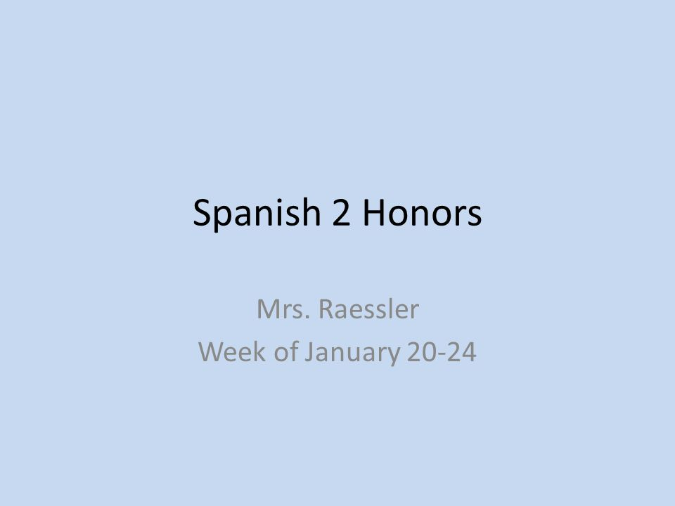 Spanish 2 Honors Mrs. Raessler Week of January 20-24