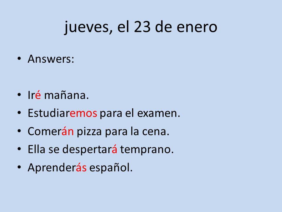 jueves, el 23 de enero Answers: Iré mañana. Estudiaremos para el examen.