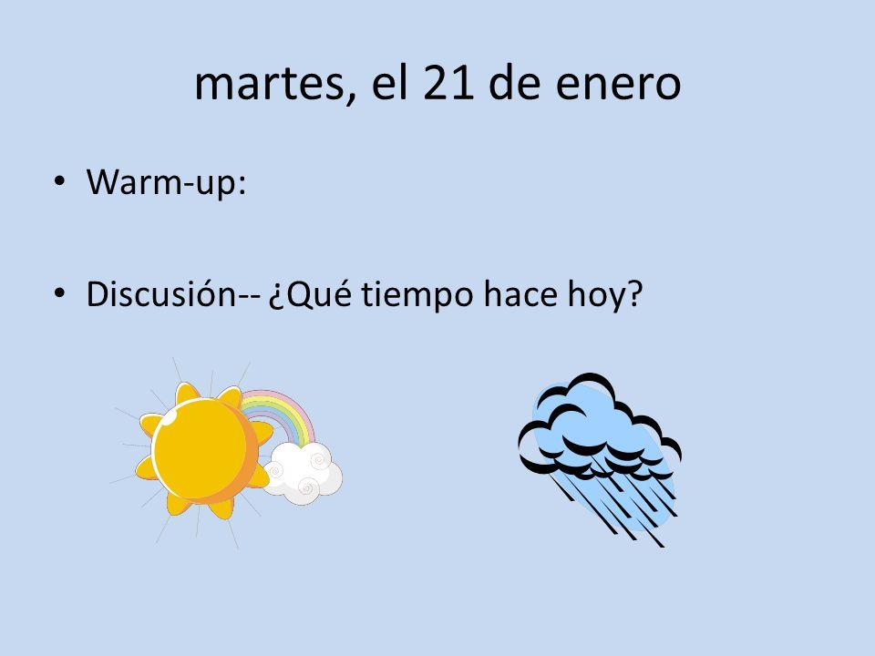 martes, el 21 de enero Warm-up: Discusión-- ¿Qué tiempo hace hoy