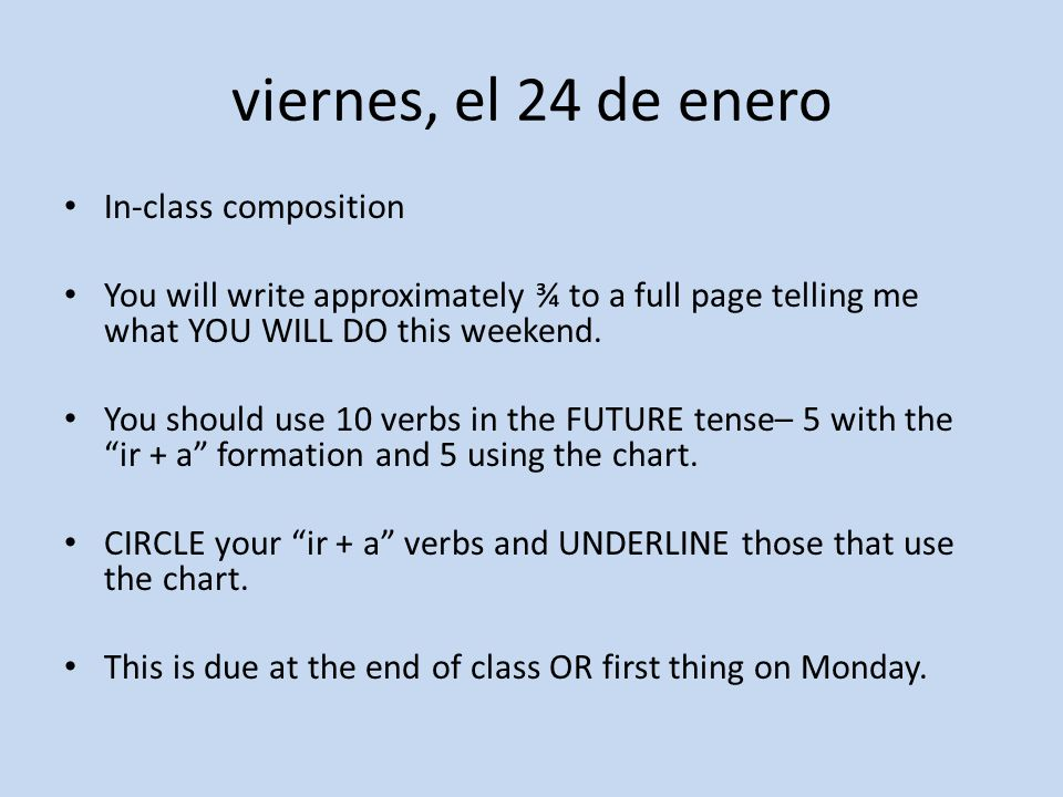 viernes, el 24 de enero In-class composition You will write approximately ¾ to a full page telling me what YOU WILL DO this weekend.