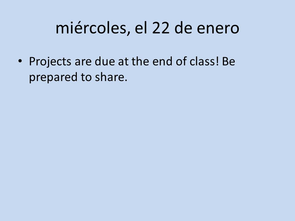 miércoles, el 22 de enero Projects are due at the end of class! Be prepared to share.