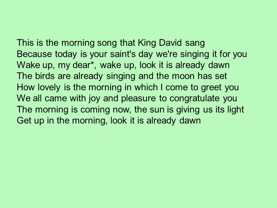 This is the morning song that King David sang Because today is your saint's day we're singing it for you Wake up, my dear*, wake up, look it is alread