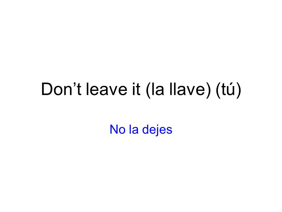 Dont leave it (la llave) (tú) No la dejes
