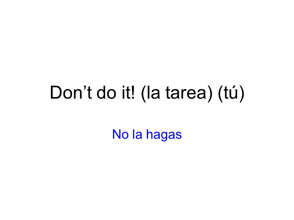 Dont do it! (la tarea) (tú) No la hagas