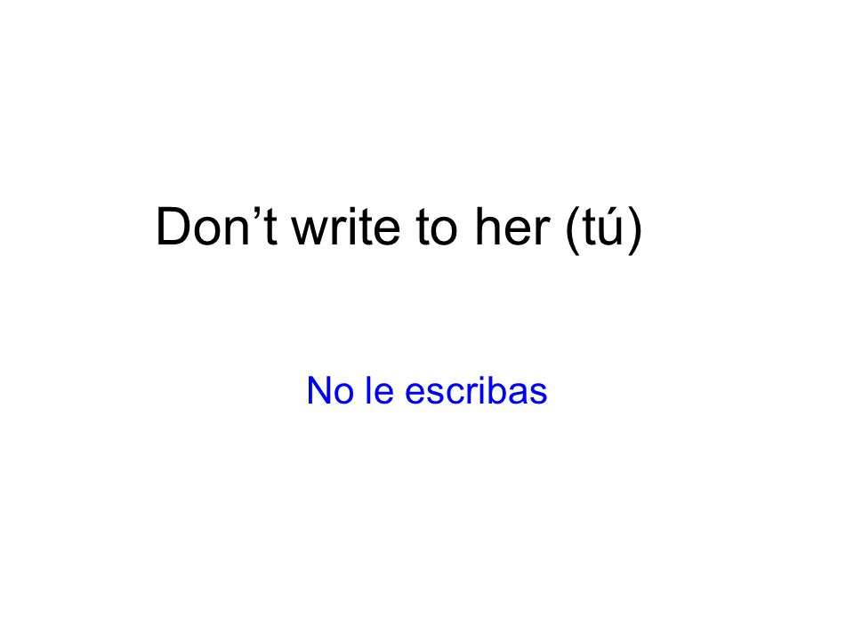 Dont write to her (tú) No le escribas