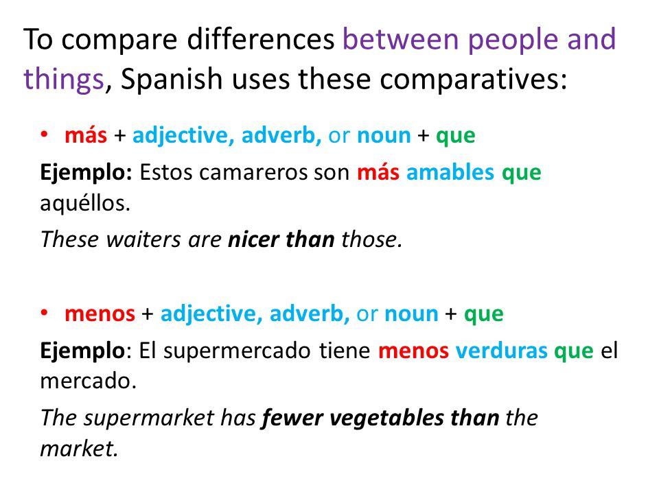 To compare differences between people and things, Spanish uses these comparatives: más + adjective, adverb, or noun + que Ejemplo: Estos camareros son más amables que aquéllos.