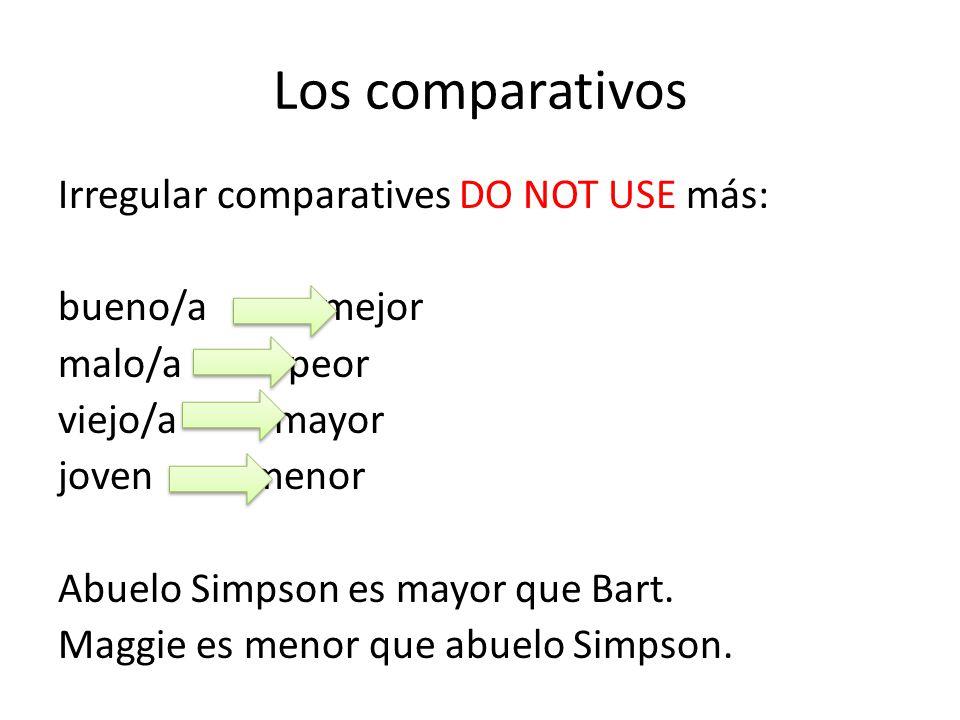 Los comparativos Irregular comparatives DO NOT USE más: bueno/a mejor malo/a peor viejo/a mayor joven menor Abuelo Simpson es mayor que Bart. Maggie e