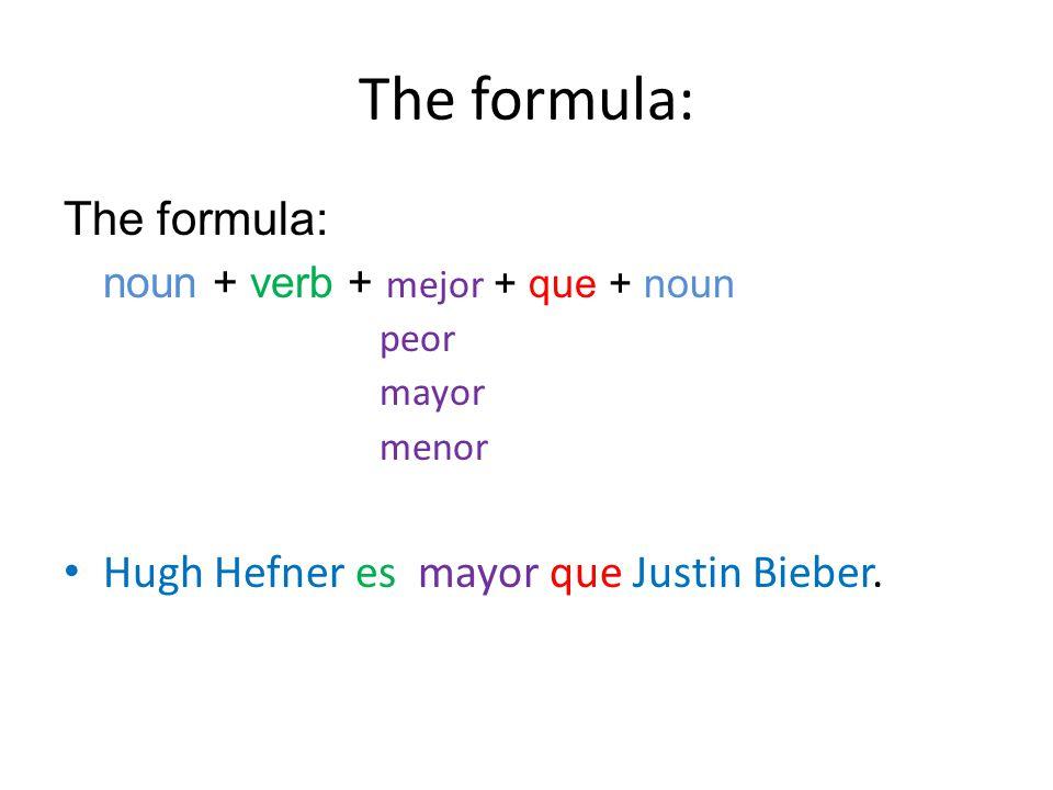The formula: noun + verb + mejor + que + noun peor mayor menor Hugh Hefner es mayor que Justin Bieber.