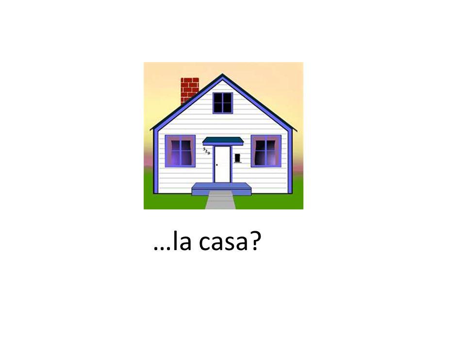 …la casa?