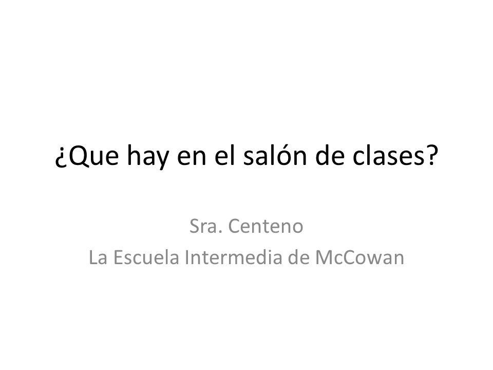 ¿Que hay en el salón de clases? Sra. Centeno La Escuela Intermedia de McCowan