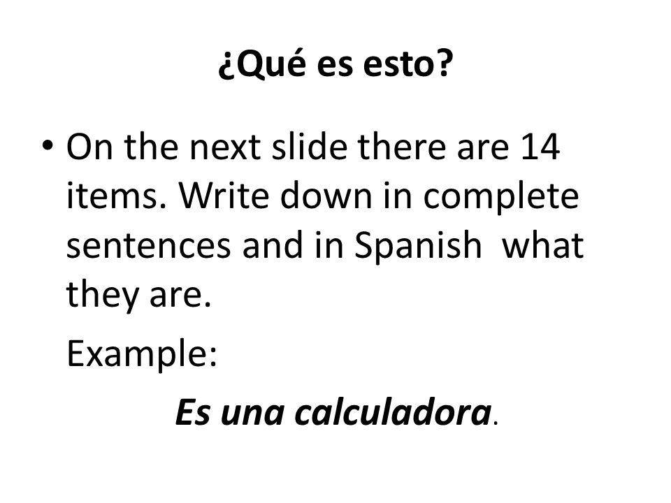 ¿Qué es esto? On the next slide there are 14 items. Write down in complete sentences and in Spanish what they are. Example: Es una calculadora.