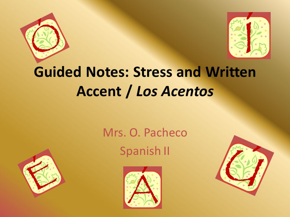 Guided Notes: Stress and Written Accent / Los Acentos Mrs. O. Pacheco Spanish II