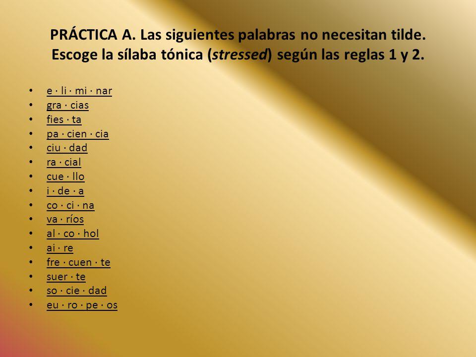 PRÁCTICA A. Las siguientes palabras no necesitan tilde. Escoge la sílaba tónica (stressed) según las reglas 1 y 2. e · li · mi · nar gra · cias fies ·