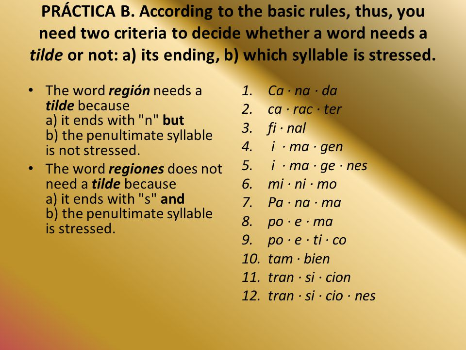 PRÁCTICA B. According to the basic rules, thus, you need two criteria to decide whether a word needs a tilde or not: a) its ending, b) which syllable