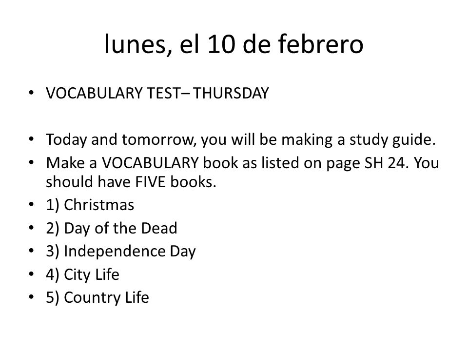 lunes, el 10 de febrero VOCABULARY TEST– THURSDAY Today and tomorrow, you will be making a study guide. Make a VOCABULARY book as listed on page SH 24
