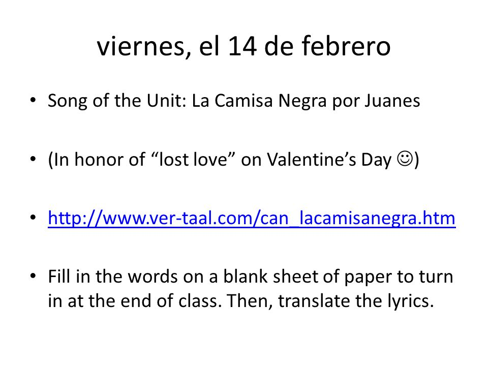 viernes, el 14 de febrero Song of the Unit: La Camisa Negra por Juanes (In honor of lost love on Valentines Day ) http://www.ver-taal.com/can_lacamisanegra.htm Fill in the words on a blank sheet of paper to turn in at the end of class.