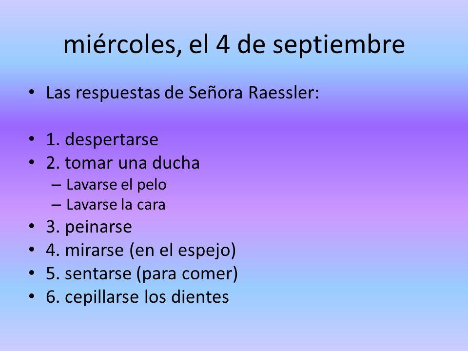 miércoles, el 4 de septiembre Las respuestas de Señora Raessler: 1. despertarse 2. tomar una ducha – Lavarse el pelo – Lavarse la cara 3. peinarse 4.