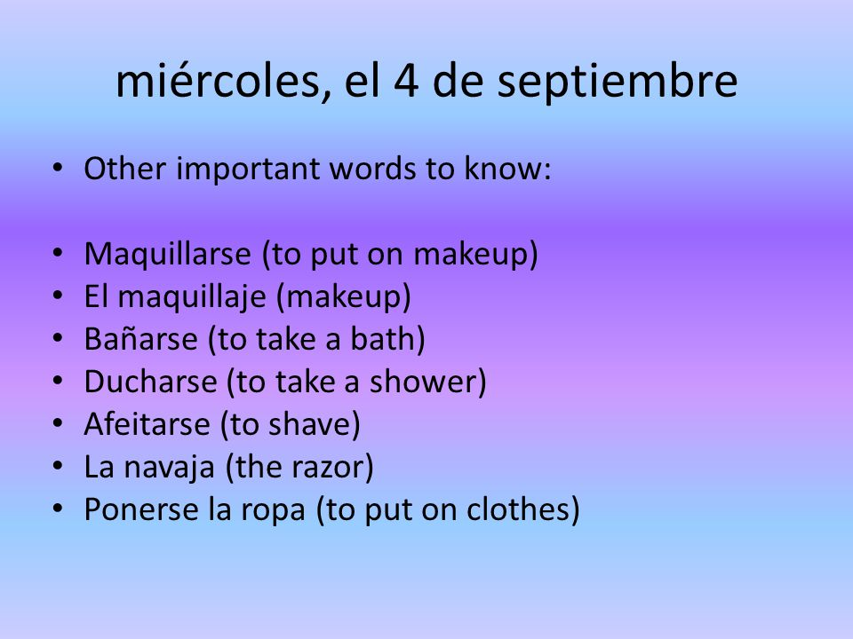 miércoles, el 4 de septiembre Other important words to know: Maquillarse (to put on makeup) El maquillaje (makeup) Bañarse (to take a bath) Ducharse (