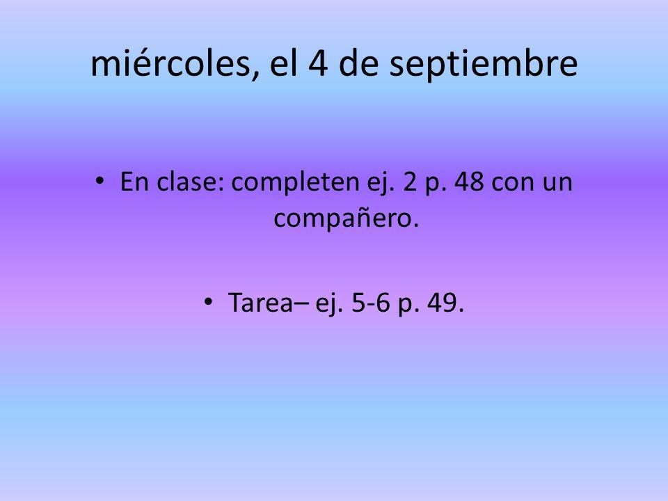 miércoles, el 4 de septiembre En clase: completen ej. 2 p. 48 con un compañero. Tarea– ej. 5-6 p. 49.