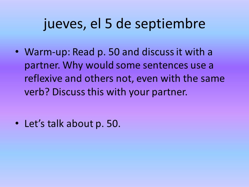 jueves, el 5 de septiembre Warm-up: Read p. 50 and discuss it with a partner. Why would some sentences use a reflexive and others not, even with the s