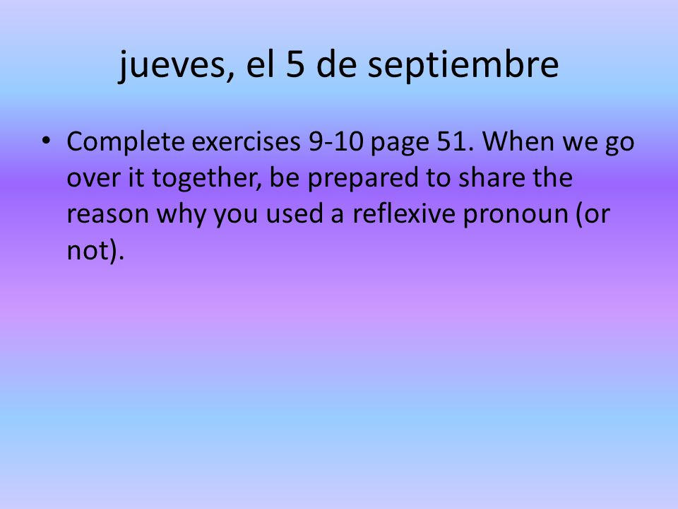 jueves, el 5 de septiembre Complete exercises 9-10 page 51. When we go over it together, be prepared to share the reason why you used a reflexive pron