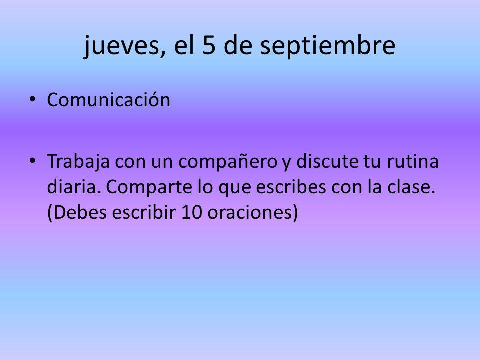 jueves, el 5 de septiembre Comunicación Trabaja con un compañero y discute tu rutina diaria. Comparte lo que escribes con la clase. (Debes escribir 10