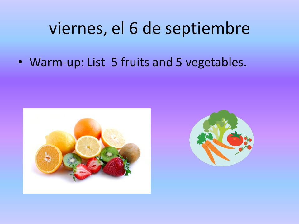 viernes, el 6 de septiembre Warm-up: List 5 fruits and 5 vegetables.