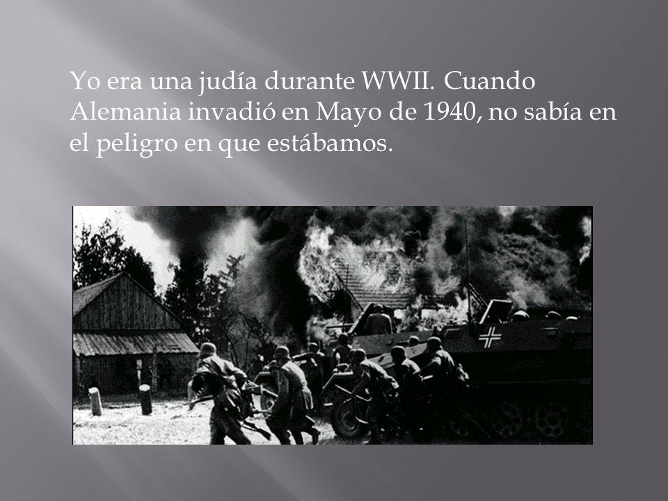 Yo era una judía durante WWII. Cuando Alemania invadió en Mayo de 1940, no sabía en el peligro en que estábamos.