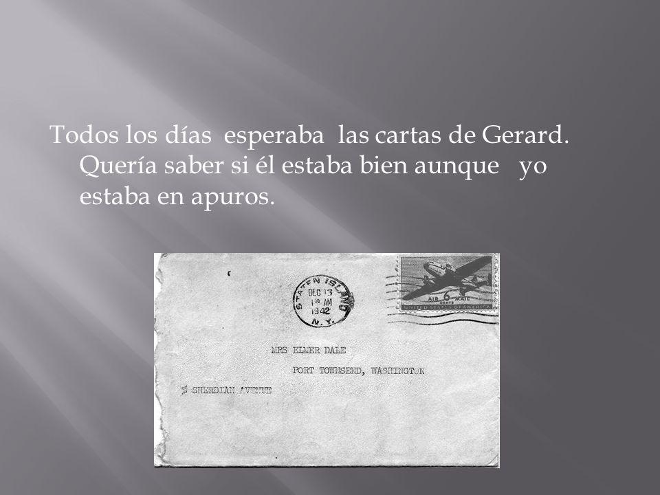 Todos los días esperaba las cartas de Gerard. Quería saber si él estaba bien aunque yo estaba en apuros.