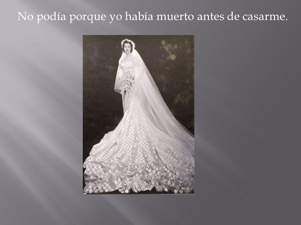 No podía porque yo había muerto antes de casarme.