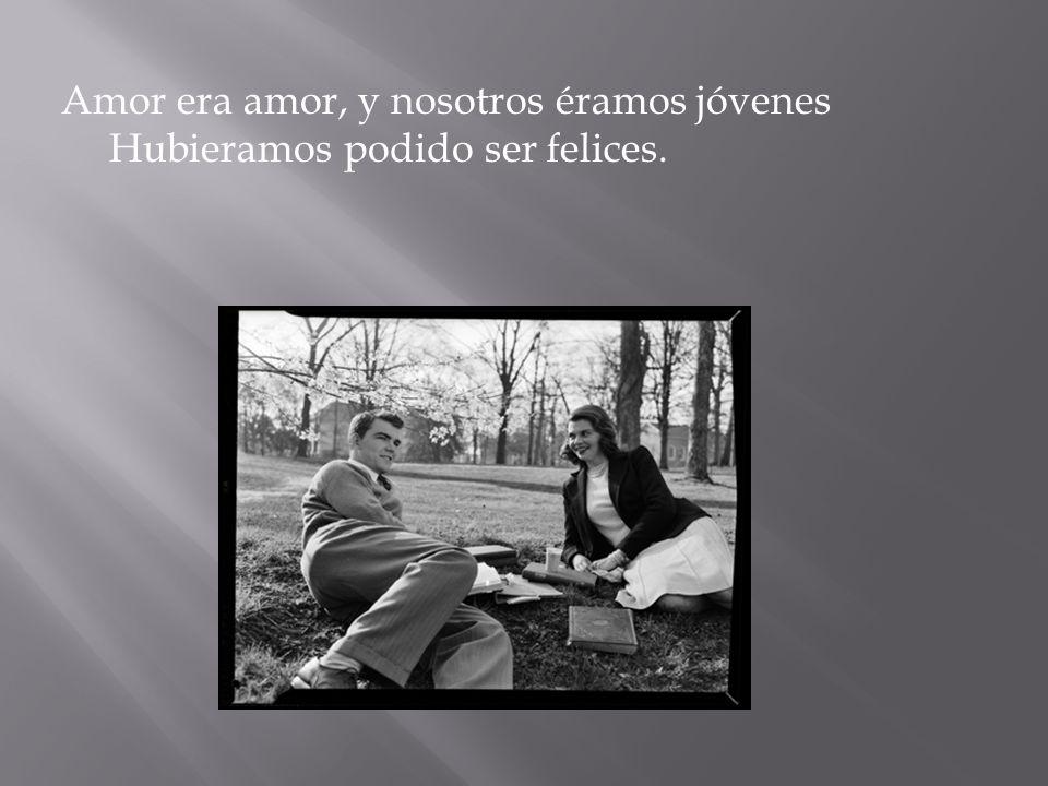 Amor era amor, y nosotros éramos jóvenes Hubieramos podido ser felices.