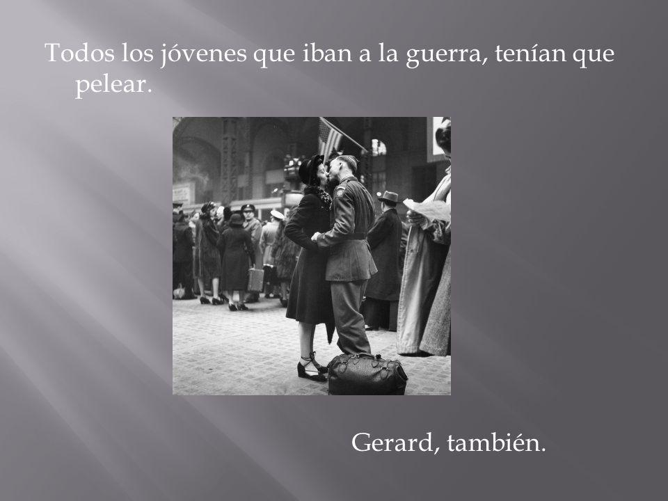 Todos los jóvenes que iban a la guerra, tenían que pelear. Gerard, también.