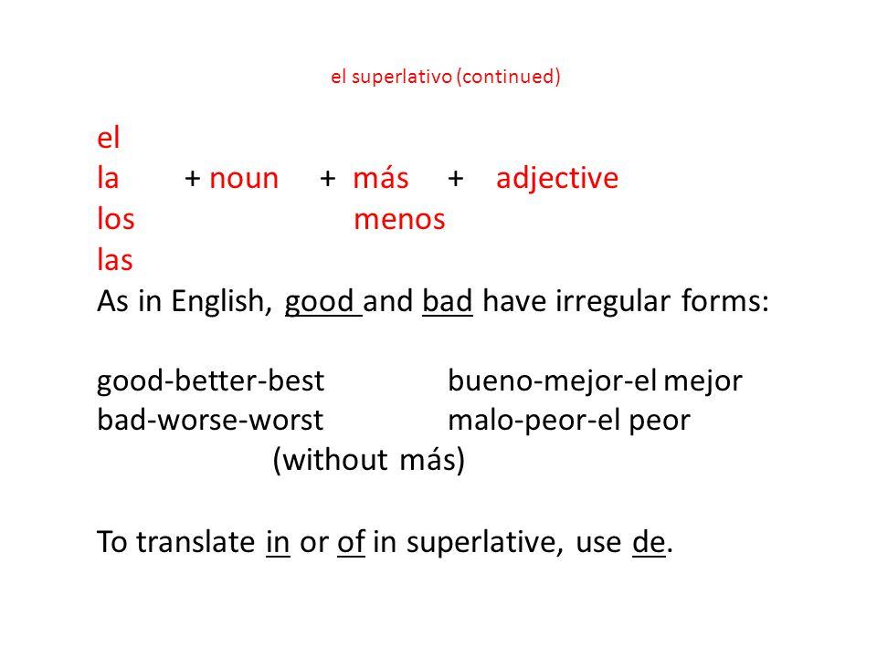 el superlativo (continued) el la+ noun + más+ adjective los menos las As in English, good and bad have irregular forms: good-better-best bueno-mejor-e