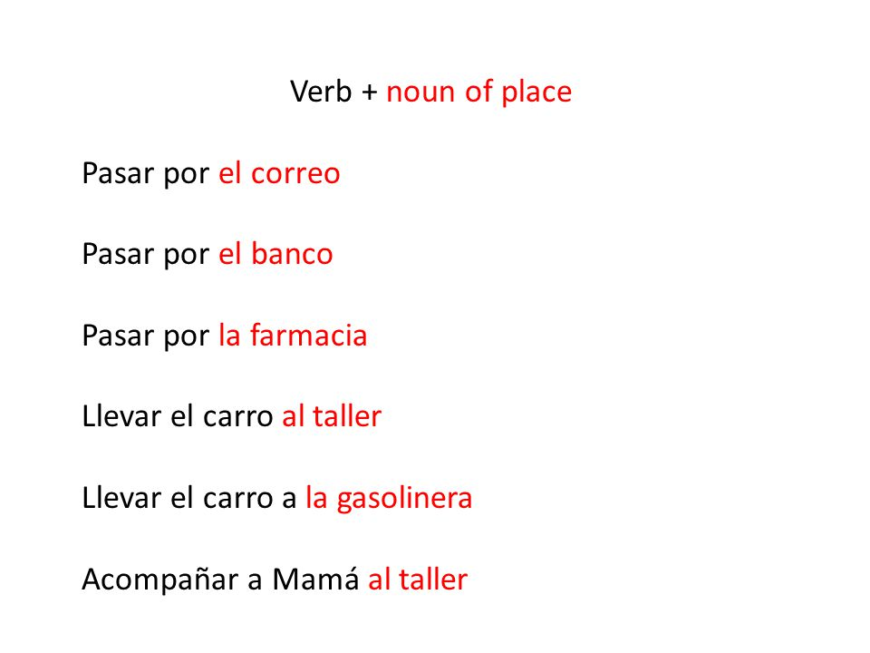 Verb + noun of place Pasar por el correo Pasar por el banco Pasar por la farmacia Llevar el carro al taller Llevar el carro a la gasolinera Acompañar